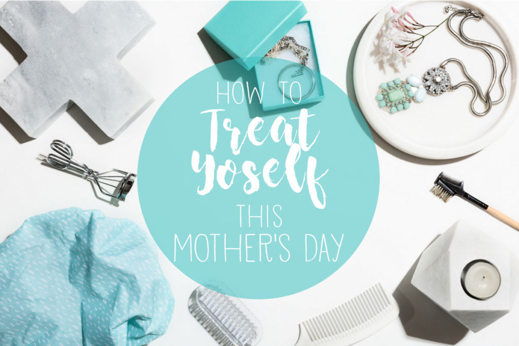 Mother's Day is our one shot at taking care of ourselves, mamas! Here's how to go big and TREAT YOSELF this year.